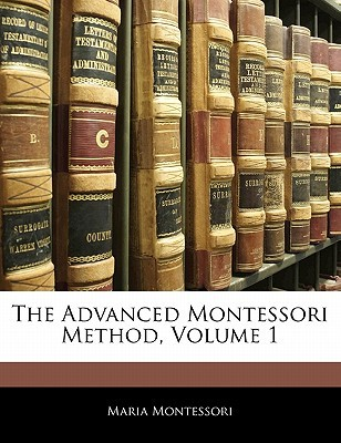 The Advanced Montessori Method, Volume 1