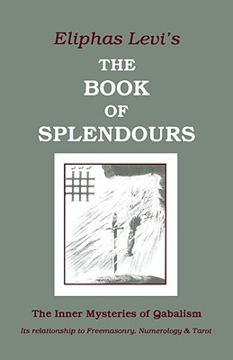 Book of Splendours: The Inner Mysteries of Qabalism: Its Relationship to Freemasonry, Numerology and Tarot