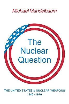 The Nuclear Question: The United States and Nuclear Weapons, 1946-1976
