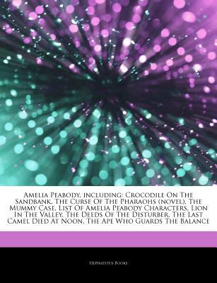 Articles on Amelia Peabody, Including: Crocodile on the Sandbank, the Curse of the Pharaohs (Novel), the Mummy Case, List of Amelia Peabody Characters, Lion in the Valley, the Deeds of the Disturber, the Last Camel Died at Noon