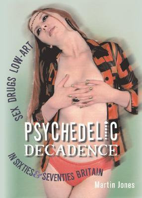 Psychedelic Decadence: Sex, Drugs, Low-Art in Sixties & Seventies Britain