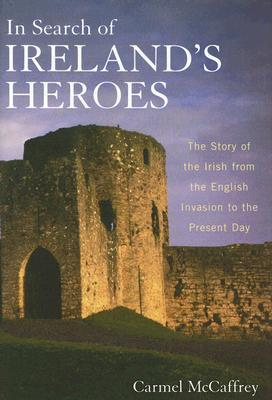 Ebook In Search of Ireland's Heroes: The Story of the Irish from the English Invasion to the Present Day by Carmel McCaffrey TXT!