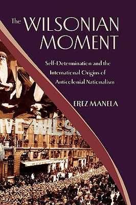 Ebook The Wilsonian Moment: Self Determination and the International Origins of Anticolonial Nationalism by Erez Manela PDF!