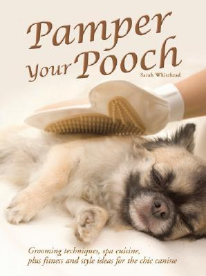 Pamper Your Pooch: Grooming Techniques, Spa Cuisine, Plus Fitness and Style Ideas for the Chic Canine
