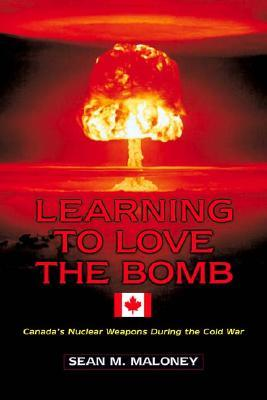 Learning to Love the Bomb: Canada's Nuclear Weapons During the Cold War