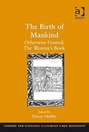The Birth of Mankind: Otherwise Named, the Woman's Book: Newly Set Forth, Corrected, and Augmented: Whose Contents Ye May Read in the Table of the Book, and Most Plainly in the Prologue