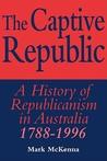 The Captive Republic: A History of Republicanism in Australia 1788 1996