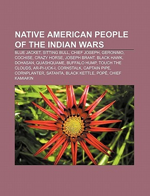 Native American People of the Indian Wars: Blue Jacket, Sitting Bull, Chief Joseph, Geronimo, Cochise, Crazy Horse, Joseph Brant, Black Hawk