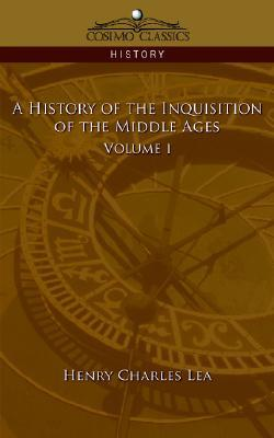 A History of the Inquisition of the Middle Ages Volume 1 by Henry Charles Lea