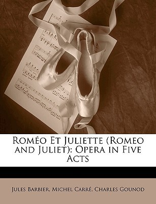 Romeo Et Juliette (Romeo and Juliet): Opera in Five Acts