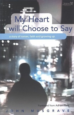 My Heart Will Choose to Say: A Story of Cancer, Faith and Growing Up