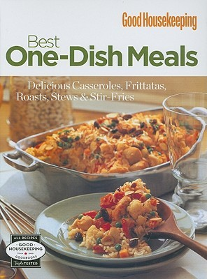 Good Housekeeping: Best One-Dish Meals: Delicious Casseroles, Frittatas, Roasts, Stews & Stir-Fries