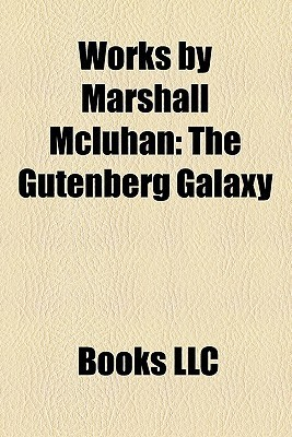 Works by Marshall Mcluhan (Study Guide): The Gutenberg Galaxy, Understanding Media: the Extensions of Man, the Medium Is the Massage