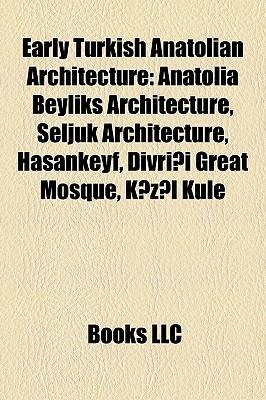 Early Turkish Anatolian Architecture: Anatolia Beyliks Architecture, Seljuk Architecture, Hasankeyf, Divri i Great Mosque, K z l Kule