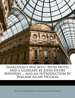 Shakespere's Macbeth: With Notes and a Glossary by John Henry Boynton ... and an Introduction by William Allan Neilson