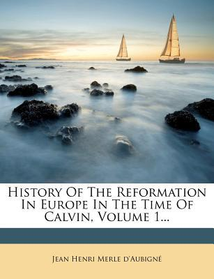 History of the Reformation in Europe in the Time of Calvin, Volume 1...