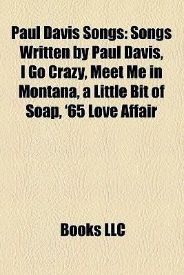 Paul Davis Songs: Songs Written by Paul Davis, I Go Crazy, Meet Me in Montana, a Little Bit of Soap, '65 Love Affair