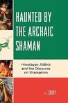 Haunted by the Archaic Shaman: Himalayan Jhakris and the Discourse on Shamanism