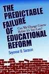 The Predictable Failure of Educational Reform: Can We Change Course Before It's Too Late?