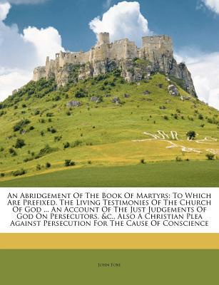 An Abridgement Of The Book Of Martyrs: To Which Are Prefixed, The Living Testimonies Of The Church Of God ... An Account Of The Just Judgements Of God On Persecutors, &c., Also A Christian Plea Against Persecution For The Cause Of Conscience