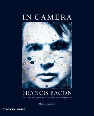 In Camera: Francis Bacon: Photography, Film and the Practice of Painting