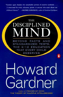 The Disciplined Mind: Beyond Facts and Standardized Tests, the  K-12 Education That Every Child Dese