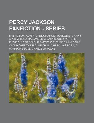 Percy Jackson Fanfiction - Series: Fan Fiction, Adventures of Xifos Touskotadi Chap 3, April Wind's Challanges, a Dark Cloud Over the Future, a Dark Cloud Over the Future Ch 1, a Dark Cloud Over the Future Ch 17, a Hero Was Born, a Warrior's Soul, Chan...
