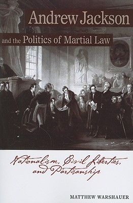 Andrew Jackson Andrew Jackson and the Politics of Martial Law: Nationalism, Civil Liberties, and Partisanship
