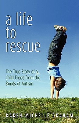 Ebook A Life to Rescue: The True Story of a Child Freed from the Bonds of Autism by Karen Michelle Graham DOC!