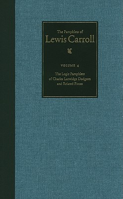 The Pamphlets of Lewis Carroll: The Logic Pamphlets of Lewis Carroll and Related Pieces, Vol. 4