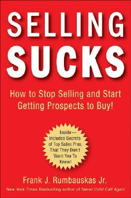 selling-sucks-how-to-stop-selling-and-start-getting-prospects-to-buy