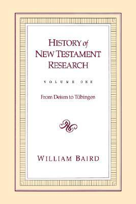 History of New Testament research / Vol. 1, From deism to Tüb... by William Baird