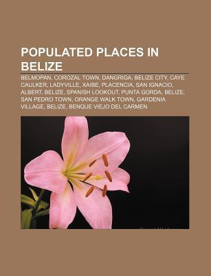 Populated Places in Belize: Belmopan, Corozal Town, Dangriga, Belize City, Caye Caulker, Ladyville, Xaibe, Placencia, San Ignacio, Albert