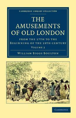 The Amusements of Old London: Being a Survey of the Sports and Pastimes, Tea Gardens and Parks, Playhouses and Other Diversions of the People of Lon