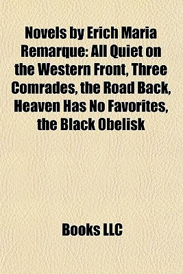 Novels by Erich Maria Remarque: All Quiet on the Western Front, Three Comrades, the Road Back, Heaven Has No Favorites, the Black Obelisk