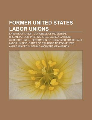 Former United States Labor Unions: Knights of Labor, Congress of Industrial Organizations, International Ladies' Garment Workers' Union