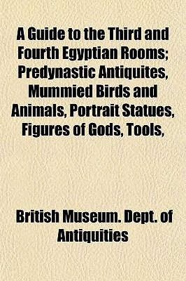 A Guide to the Third and Fourth Egyptian Rooms; Predynastic Antiquites, Mummied Birds and Animals, Portrait Statues, Figures of Gods, Tools,