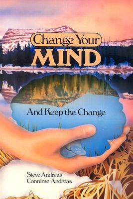 Change Your Mind--And Keep the Change by Steve Andreas