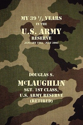 My 39 1/2 Years in the U.S. Army Reserve by Douglas S. McLaughlin