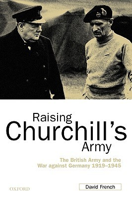 Raising Churchill's Army: The British Army and the War Against Germany 1919-1945