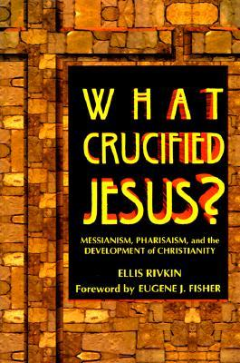 What Crucified Jesus?: Messianism, Pharisaism, and the Development of Christianity