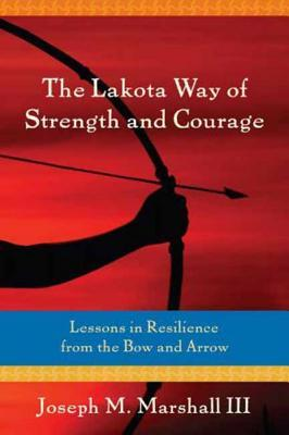 The Lakota Way of Strength and Courage by Joseph M. Marshall III