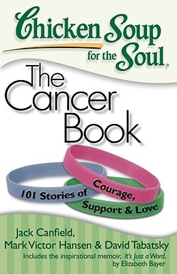 Chicken Soup for the Soul: The Cancer Book: 101 Stories of Courage, Support  Love