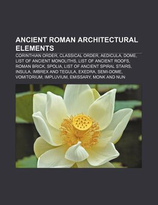 Ancient Roman Architectural Elements: Corinthian Order, Classical Order, Aedicula, Dome, List of Ancient Monoliths, List of Ancient Roofs