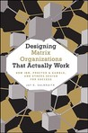 Designing Matrix Organizations That Actually Work: How IBM, Proctor & Gamble, and Others Design for Success