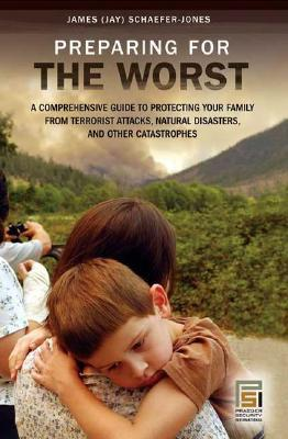 Preparing for the Worst: A Comprehensive Guide to Protecting Your Family from Terrorist Attacks, Natural Disasters, and Other Catastrophes