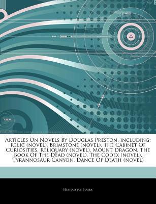 Articles on Novels by Douglas Preston, Including: Relic (Novel), Brimstone (Novel), the Cabinet of Curiosities, Reliquary (Novel), Mount Dragon, the Book of the Dead (Novel), the Codex (Novel), Tyrannosaur Canyon, Dance of Death (Novel)