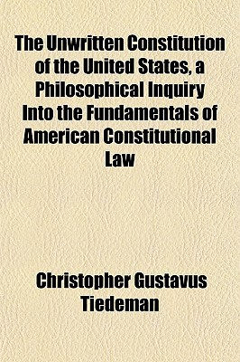 The Unwritten Constitution of the United States, a Philosophical Inquiry Into the Fundamentals of American Constitutional Law