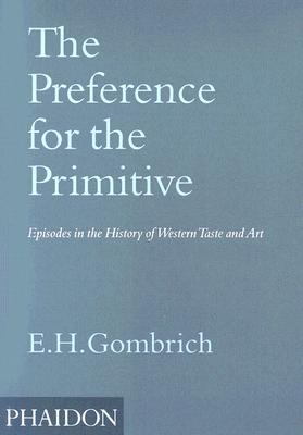 The Preference for the Primitive: Episodes in the History of Western Taste & Art
