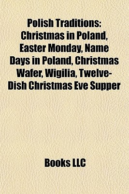 Polish Traditions: Christmas in Poland, Easter Monday, Name Days in Poland, Christmas Wafer, Wigilia, Twelve-Dish Christmas Eve Supper